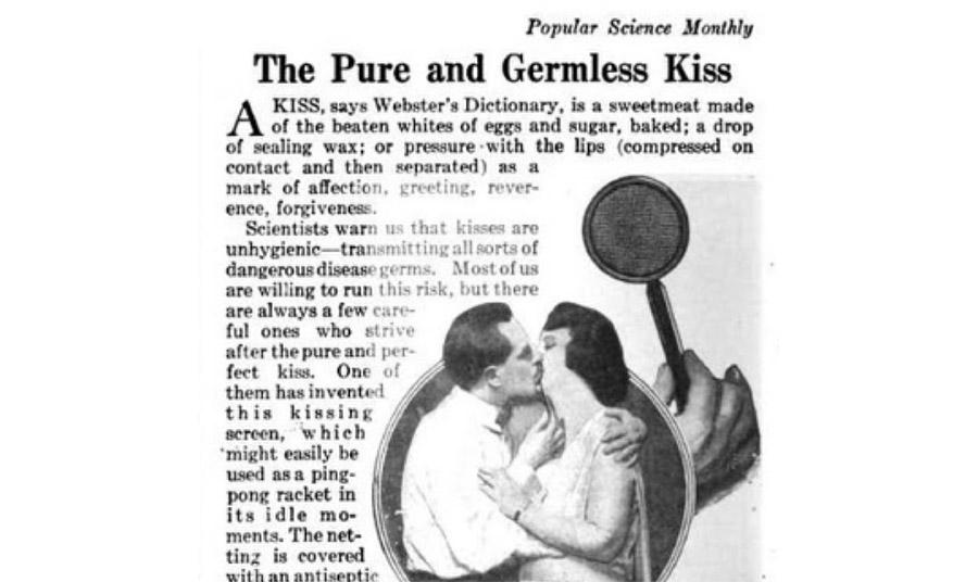 Διαφήμιση του «Popular Science Monthly» το 1918: {Οι επιστήμονες μας προειδοποιούν ότι τα φιλιά είναι ανθυγιεινά και μεταδίδουν επικίνδυνους ιούς. Οι περισσότεροι από εμάς θέλουν να αποφύγουν τον κίνδυνο και κάποιοι βρήκαν έναν τρόπο και το καθαρό και τέλειο φιλί. Κάποιος ανακάλυψε το «πλαίσιο φιλιού» που χρησιμοποιείται σαν ρακέτα του πινγκ πονγκ για τις προσωπικές στιγμές. Το δίχτυ του είναι ανισηπτικό…}